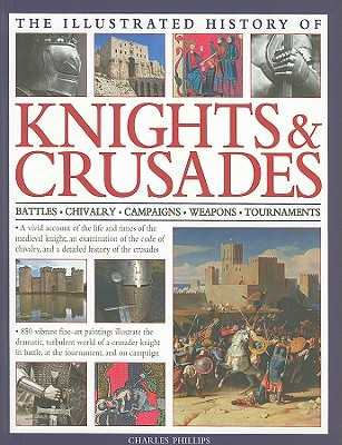 The Illustrated History of Knights & Crusades: Battles, Chivalry, Campaigns, Weapons, Tournaments - Phillips, Charles