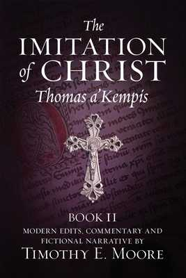 The Imitation of Christ, Book II: with Edits, Comments, and Fictional Narrative by Timothy E. Moore - Moore, Timothy E, and A'Kempis, Thomas