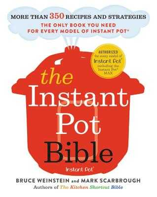 The Instant Pot Bible: More Than 350 Recipes and Strategies: The Only Book You Need for Every Model of Instant Pot - Weinstein, Bruce, and Scarbrough, Mark