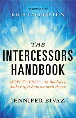 The Intercessors Handbook: How to Pray with Boldness, Authority and Supernatural Power - Eivaz, Jennifer, and Vallotton, Kris (Foreword by)