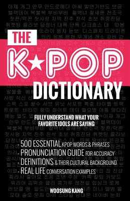 The KPOP Dictionary: 500 Essential Korean Slang Words and Phrases Every KPOP Fan Must Know - Kang, Woosung