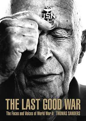 The Last Good War: The Faces and Voices of World War II - Kavass, Veronica (Text by), and Sanders, Thomas (Photographer), and Sides, Hampton (Introduction by)