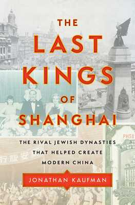 The Last Kings of Shanghai: The Rival Jewish Dynasties That Helped Create Modern China - Kaufman, Jonathan