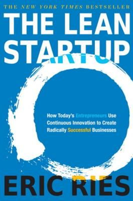 The Lean Startup: How Today's Entrepreneurs Use Continuous Innovation to Create Radically Successful Businesses - Ries, Eric
