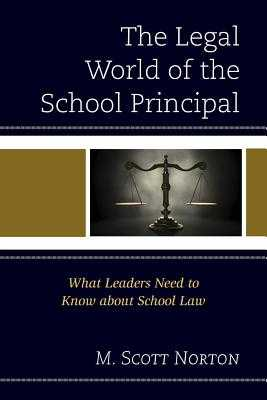 The Legal World of the School Principal: What Leaders Need to Know about School Law - Norton, M Scott