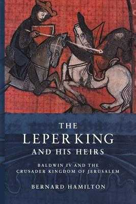 The Leper King and His Heirs: Baldwin IV and the Crusader Kingdom of Jerusalem - Hamilton, Bernard