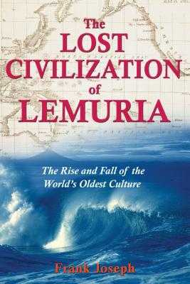 The Lost Civilization of Lemuria: The Rise and Fall of the World's Oldest Culture - Joseph, Frank