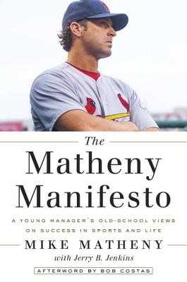 The Matheny Manifesto: A Young Manager's Old-School Look at Success--In Sports and in Life - Matheny, Mike, and Jenkins, Jerry