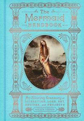 The Mermaid Handbook: An Alluring Treasury of Literature, Lore, Art, Recipes, and Projects - Turgeon, Carolyn