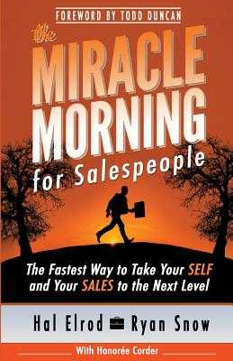 The Miracle Morning for Salespeople: The Fastest Way to Take Your Self and Your Sales to the Next Level - Elrod, Hal, and Snow, Ryan, and Corder, Honoree