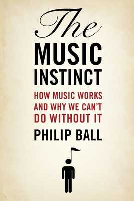 The Music Instinct: How Music Works and Why We Can't Do Without It - Ball, Philip