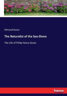 The Naturalist of the Sea-Shore: The Life of Philip Henry Gosse - Gosse, Edmund