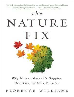 The Nature Fix: Why Nature Makes Us Happier, Healthier, and More Creative - Williams, Florence