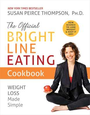 The Official Bright Line Eating Cookbook: Weight Loss Made Simple - Thompson, Susan Peirce