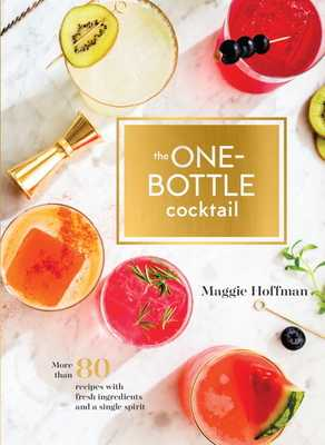 The One-Bottle Cocktail: More Than 80 Recipes with Fresh Ingredients and a Single Spirit - Hoffman, Maggie