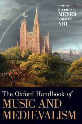 The Oxford Handbook of Music and Medievalism - Meyer, Stephen C (Editor), and Yri, Kirsten (Editor)