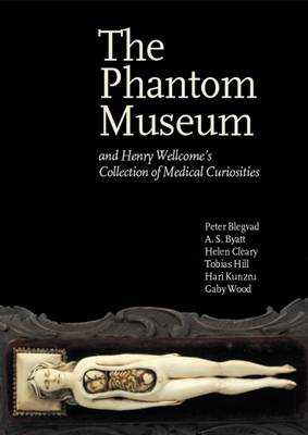 The Phantom Museum: And Henry Wellcome's Collection of Medical Curiosities - Blegvad, Peter, and Cleary, Helen, and Hill, Tobias