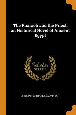 The Pharaoh and the Priest; An Historical Novel of Ancient Egypt - Curtin, Jeremiah, and Prus, Bolesaw