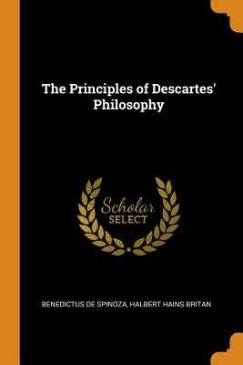 The Principles of Descartes' Philosophy - Spinoza, Benedictus De, and Britan, Halbert Hains