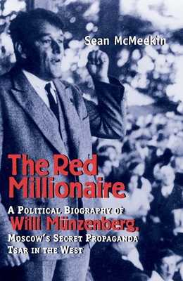 The Red Millionaire: A Political Biography of Willy Münzenberg, Moscow's Secret Propaganda Tsar in the West - McMeekin, Sean