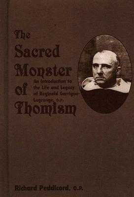 The Sacred Monster of Thomism: An Introduction to the Life and Legacy of Reginald Garrigou-Lagrange, O.P. - Peddicord, Richard O P