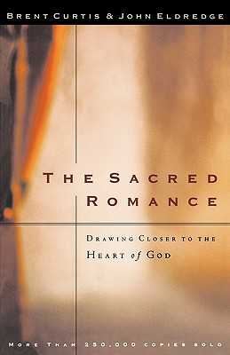 The Sacred Romance: Drawing Closer to the Heart of God - Curtis, Brent, and Eldredge, John