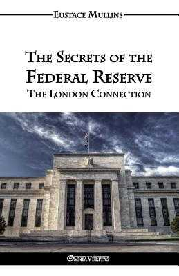 The Secrets of the Federal Reserve - Mullins, Eustace Clarence