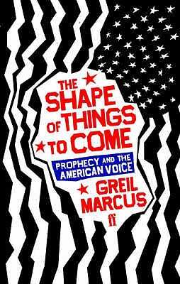 The Shape of Things to Come: Prophecy and the American Voice - Marcus, Greil