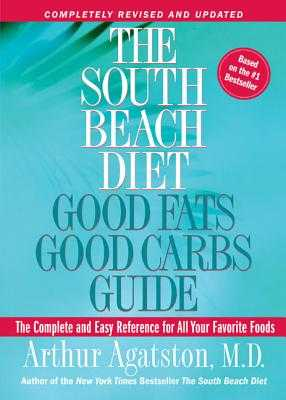 The South Beach Diet Good Fats, Good Carbs Guide: The Complete and Easy Reference for All Your Favorite Foods - Agatston, Arthur