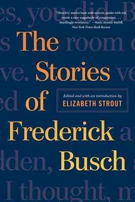 The Stories of Frederick Busch - Busch, Frederick, and Strout, Elizabeth (Editor)