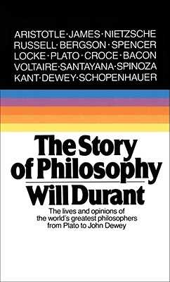 The Story of Philosophy: The Lives and Opinions of the Greater Philosophers - Durant, Will