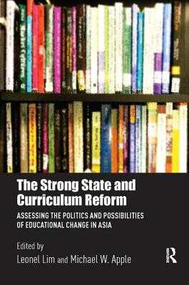 The Strong State and Curriculum Reform: Assessing the politics and possibilities of educational change in Asia - Lim, Leonel (Editor), and Apple, Michael W. (Editor)