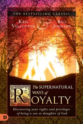 The Supernatural Ways of Royalty: Discovering Your Rights and Privileges of Being a Son or Daughter of God - Vallotton, Kris, and Johnson, Bill, Pastor