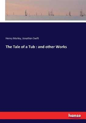 The Tale of a Tub: and other Works - Swift, Jonathan, and Morley, Henry