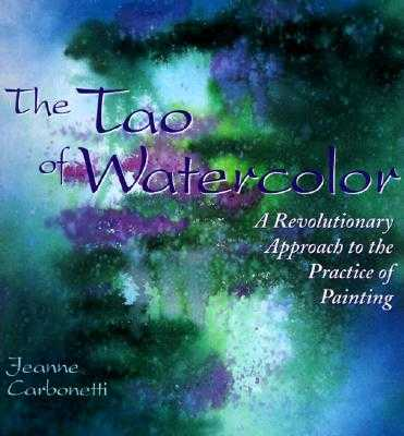The Tao of Watercolor: A Revolutionary Approach to the Practice of Painting - Carbonetti, Jeanne