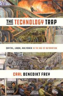 The Technology Trap: Capital, Labor, and Power in the Age of Automation - Frey, Carl Benedikt
