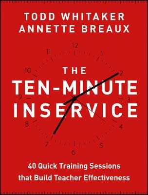 The Ten-Minute Inservice: 40 Quick Training Sessions That Build Teacher Effectiveness - Whitaker, Todd, and Breaux, Annette