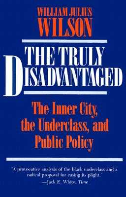 The Truly Disadvantaged: The Inner City, the Underclass, and Public Policy - Wilson, William Julius