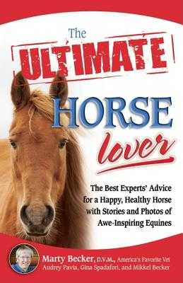 The Ultimate Horse Lover: The Best Experts' Guide for a Happy, Healthy Horse with Stories and Photos of Awe-Inspiring Equines - Becker, Marty, D.V.M., D V M, and Spadafori, Gina, and Pavia, Audrey