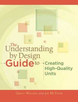 The Understanding by Design Guide to Creating High-Quality Units - Wiggins, Grant, and McTighe, Jay