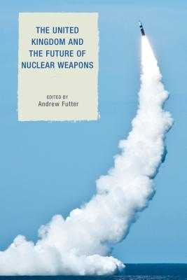 The United Kingdom and the Future of Nuclear Weapons - Futter, Andrew (Editor), and Freedman, Lawrence, Sir (Foreword by)