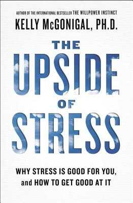 The Upside of Stress: Why Stress Is Good for You, and How to Get Good at It - McGonigal, Kelly, PH.D.