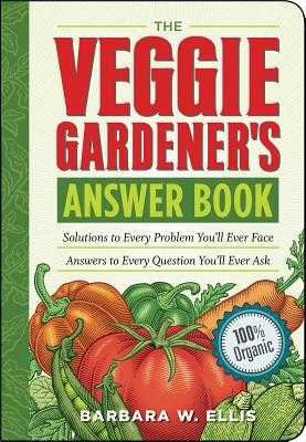 The Veggie Gardener's Answer Book: Solutions to Every Problem You'll Ever Face; Answers to Every Question You'll Ever Ask - Ellis, Barbara W