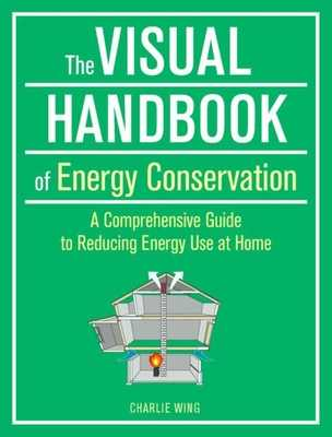The Visual Handbook of Energy Conservation: A Comprehensive Guide to Reducing Energy Use at Home - Wing, Charlie