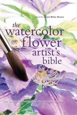 The Watercolor Flower Artist's Bible: An Essential Reference for the Practicing Artist - Brown, Claire (Editor)