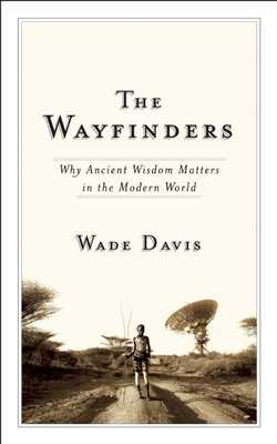 The Wayfinders: Why Ancient Wisdom Matters in the Modern World - Davis, Wade, Professor, PhD