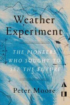 The Weather Experiment: The Pioneers Who Sought to See the Future - Moore, Peter