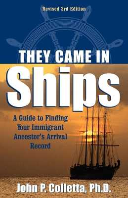 They Came in Ships: A Guide to Finding Your Immigrant Ancestor's Arrival Record - Colletta, John Philip, and Coletta, John P