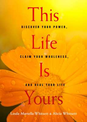 This Life Is Yours: Discover Your Power, Claim Your Wholeness, and Heal Your Life - Martella-Whitsett, Linda, and Whitsett, Alicia