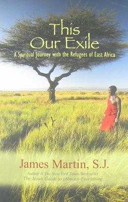 This Our Exile: A Spiritual Journey with the Refugees of East Africa - Martin, James, Professor, S.J, and Coles, Robert, Dr. (Foreword by)